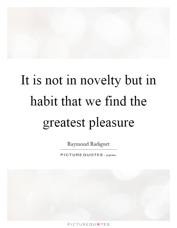 It is not in novelty but in habit that we find the greatest pleasure Picture Quote #1