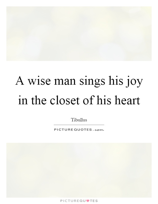 A wise man sings his joy in the closet of his heart Picture Quote #1