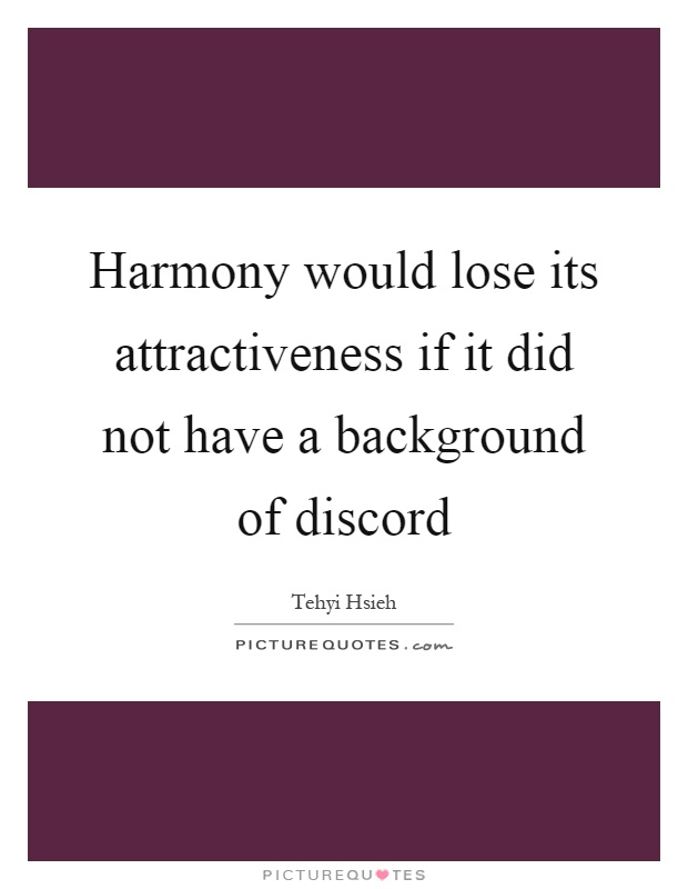 Harmony would lose its attractiveness if it did not have a background of discord Picture Quote #1