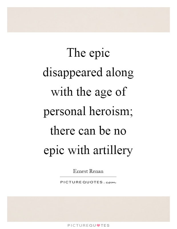 The epic disappeared along with the age of personal heroism; there can be no epic with artillery Picture Quote #1