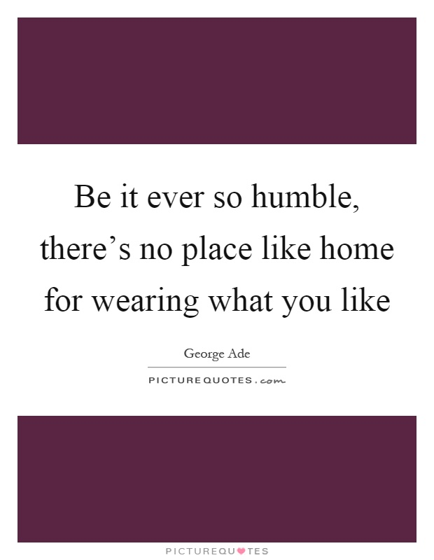 Be it ever so humble, there's no place like home for wearing what you like Picture Quote #1
