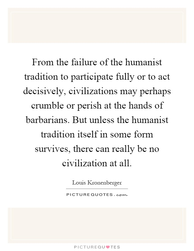 From the failure of the humanist tradition to participate fully or to act decisively, civilizations may perhaps crumble or perish at the hands of barbarians. But unless the humanist tradition itself in some form survives, there can really be no civilization at all Picture Quote #1