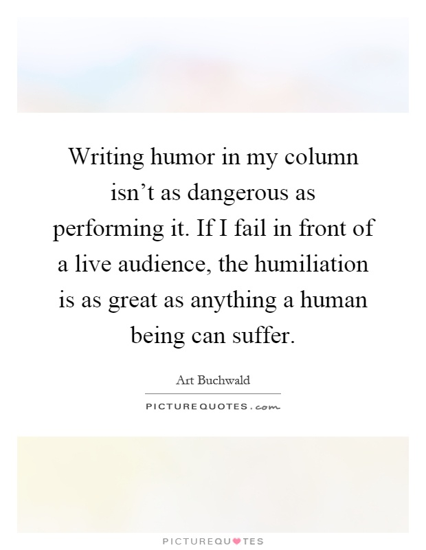Writing humor in my column isn't as dangerous as performing it. If I fail in front of a live audience, the humiliation is as great as anything a human being can suffer Picture Quote #1