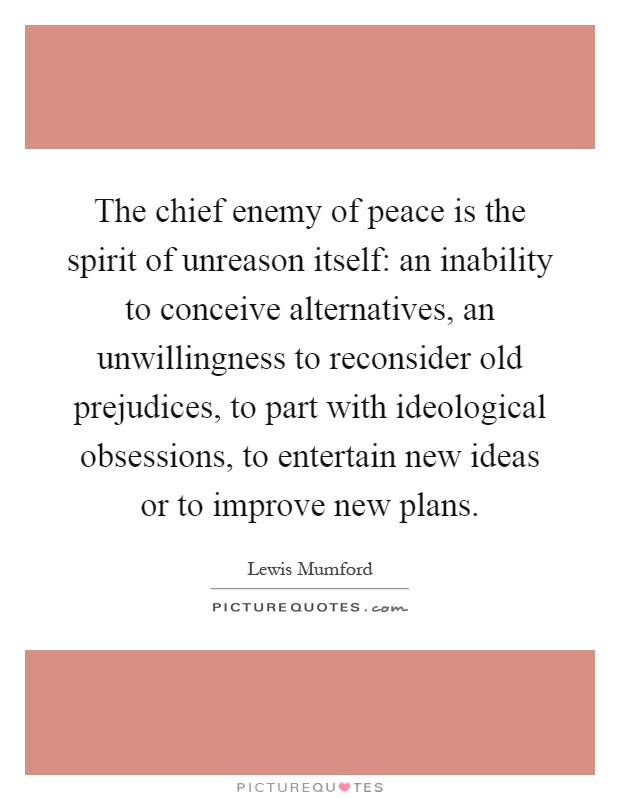 The chief enemy of peace is the spirit of unreason itself: an inability to conceive alternatives, an unwillingness to reconsider old prejudices, to part with ideological obsessions, to entertain new ideas or to improve new plans Picture Quote #1