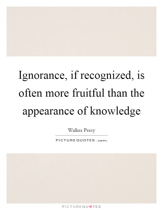 Ignorance, if recognized, is often more fruitful than the appearance of knowledge Picture Quote #1