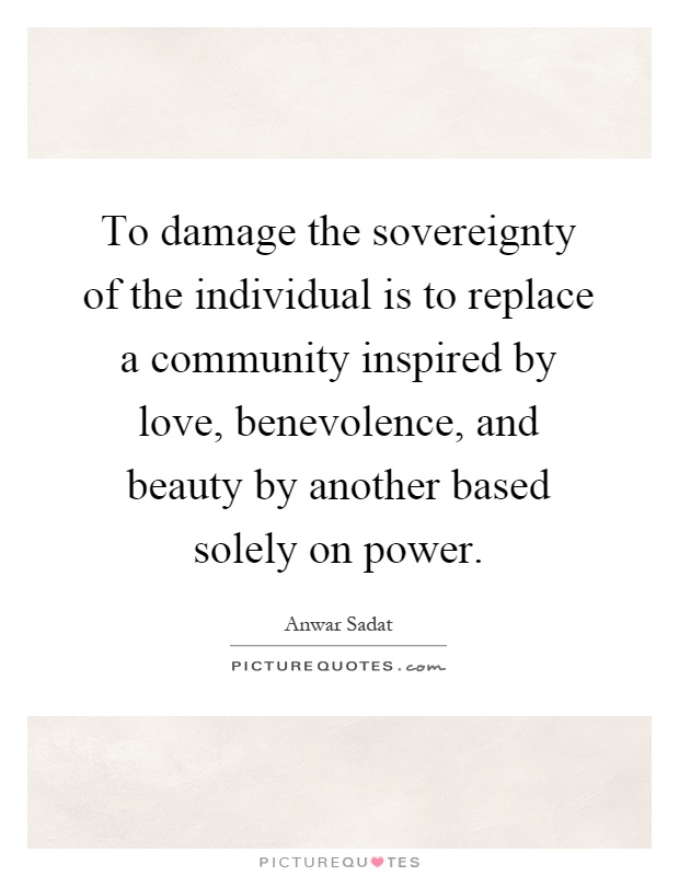 To damage the sovereignty of the individual is to replace a community inspired by love, benevolence, and beauty by another based solely on power Picture Quote #1