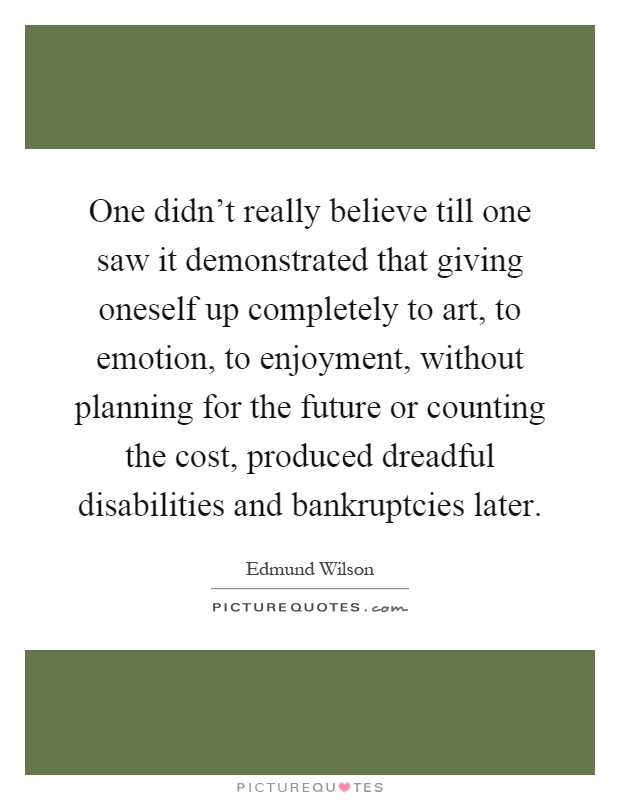 One didn't really believe till one saw it demonstrated that giving oneself up completely to art, to emotion, to enjoyment, without planning for the future or counting the cost, produced dreadful disabilities and bankruptcies later Picture Quote #1