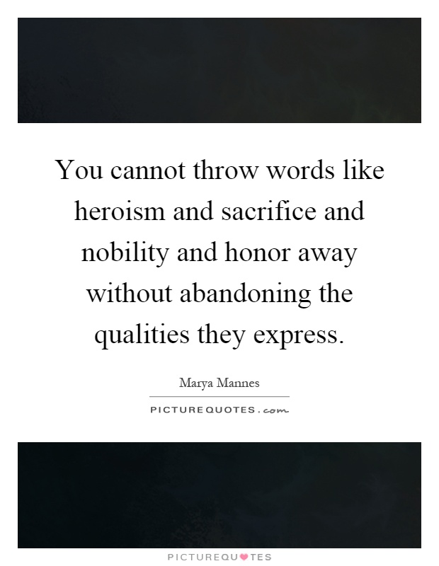 You cannot throw words like heroism and sacrifice and nobility and honor away without abandoning the qualities they express Picture Quote #1