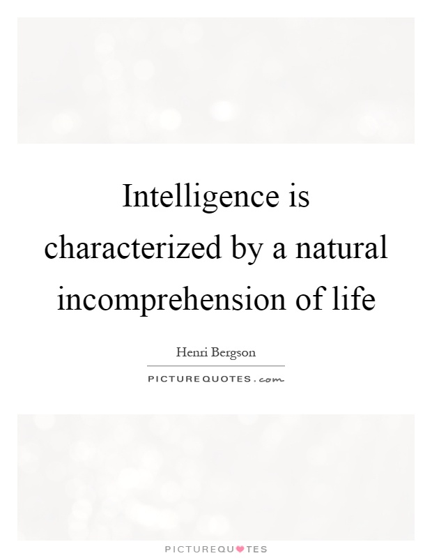 Intelligence is characterized by a natural incomprehension of life Picture Quote #1