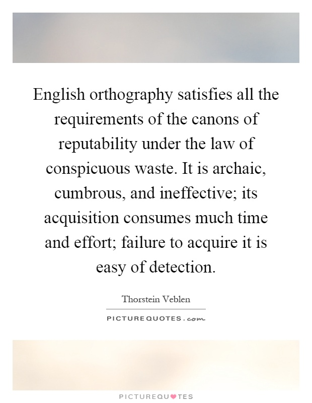 English orthography satisfies all the requirements of the canons of reputability under the law of conspicuous waste. It is archaic, cumbrous, and ineffective; its acquisition consumes much time and effort; failure to acquire it is easy of detection Picture Quote #1