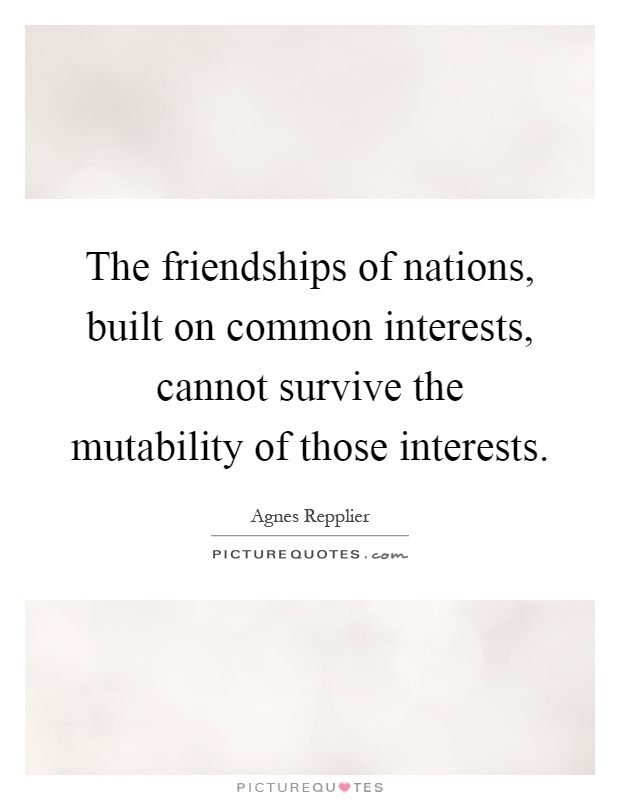 The friendships of nations, built on common interests, cannot survive the mutability of those interests Picture Quote #1