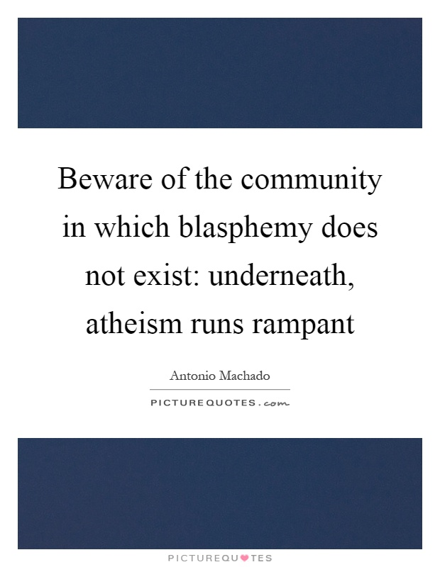 Beware of the community in which blasphemy does not exist: underneath, atheism runs rampant Picture Quote #1