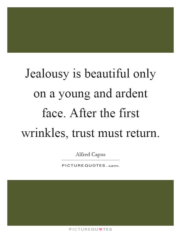 Jealousy is beautiful only on a young and ardent face. After the first wrinkles, trust must return Picture Quote #1