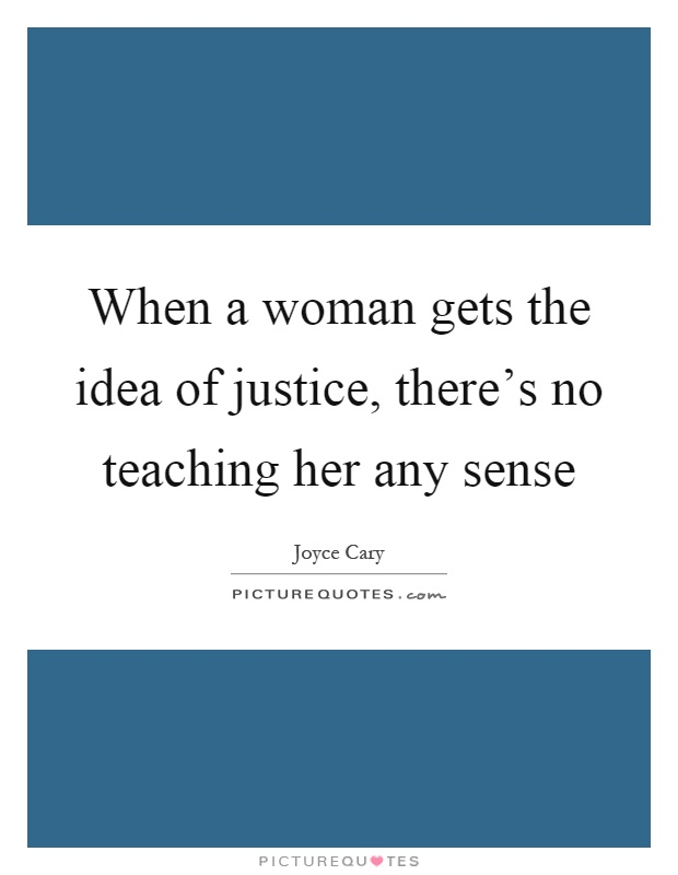 When a woman gets the idea of justice, there's no teaching her any sense Picture Quote #1
