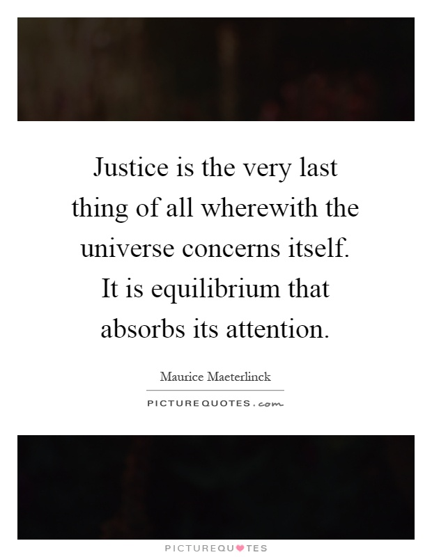 Justice is the very last thing of all wherewith the universe concerns itself. It is equilibrium that absorbs its attention Picture Quote #1