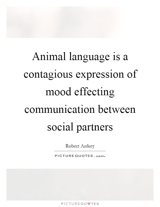 Animal language is a contagious expression of mood effecting communication between social partners Picture Quote #1