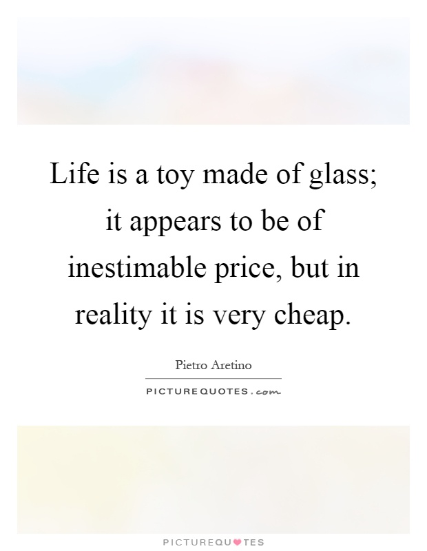 Life is a toy made of glass; it appears to be of inestimable price, but in reality it is very cheap Picture Quote #1