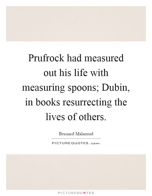 Prufrock had measured out his life with measuring spoons; Dubin, in books resurrecting the lives of others Picture Quote #1