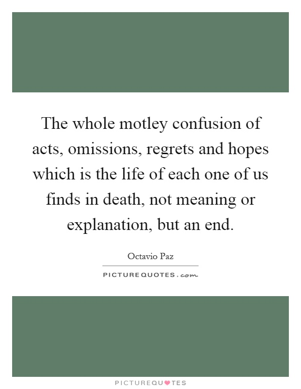 The whole motley confusion of acts, omissions, regrets and hopes which is the life of each one of us finds in death, not meaning or explanation, but an end Picture Quote #1