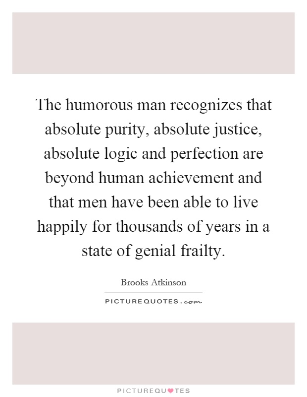 The humorous man recognizes that absolute purity, absolute justice, absolute logic and perfection are beyond human achievement and that men have been able to live happily for thousands of years in a state of genial frailty Picture Quote #1