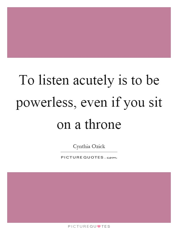 To listen acutely is to be powerless, even if you sit on a throne Picture Quote #1