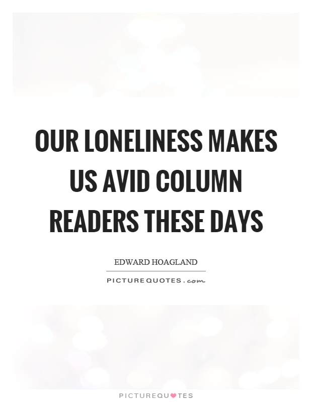 Our loneliness makes us avid column readers these days Picture Quote #1