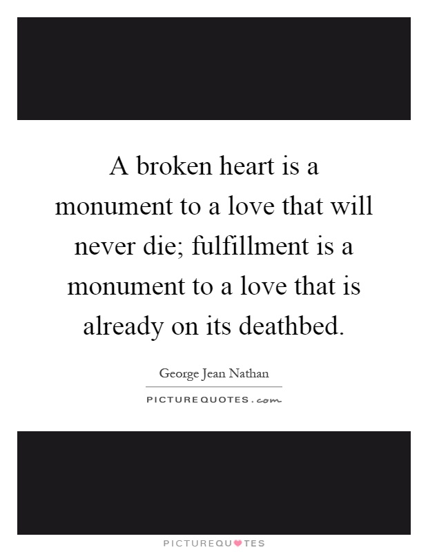 A broken heart is a monument to a love that will never die; fulfillment is a monument to a love that is already on its deathbed Picture Quote #1