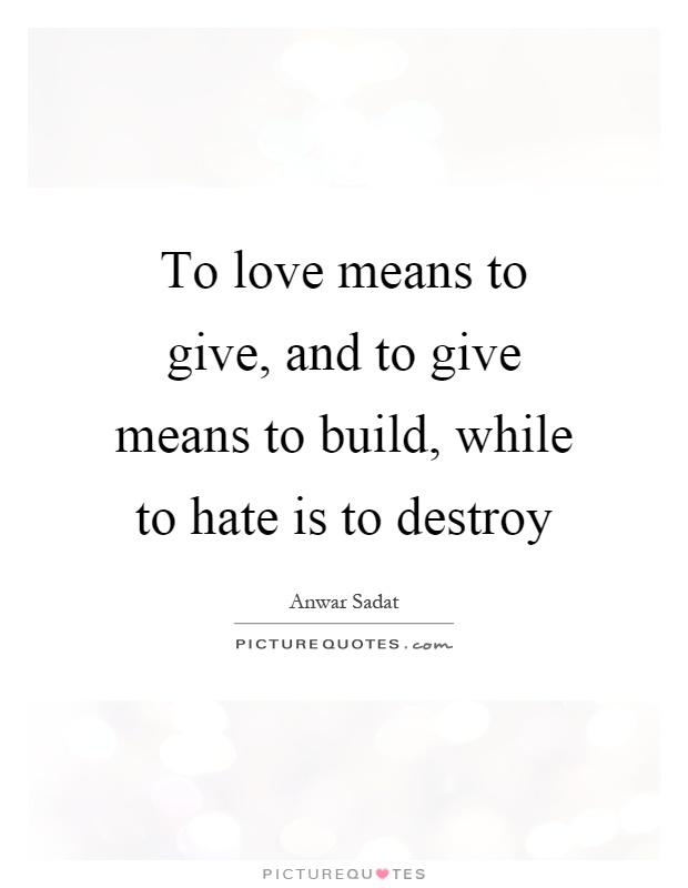 To love means to give, and to give means to build, while to hate is to destroy Picture Quote #1
