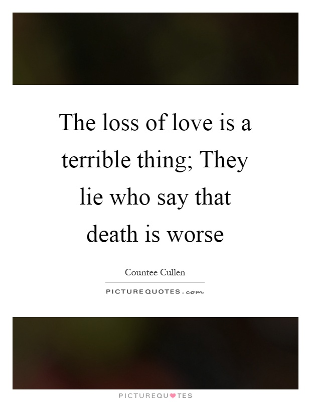 The loss of love is a terrible thing; They lie who say that death is worse Picture Quote #1
