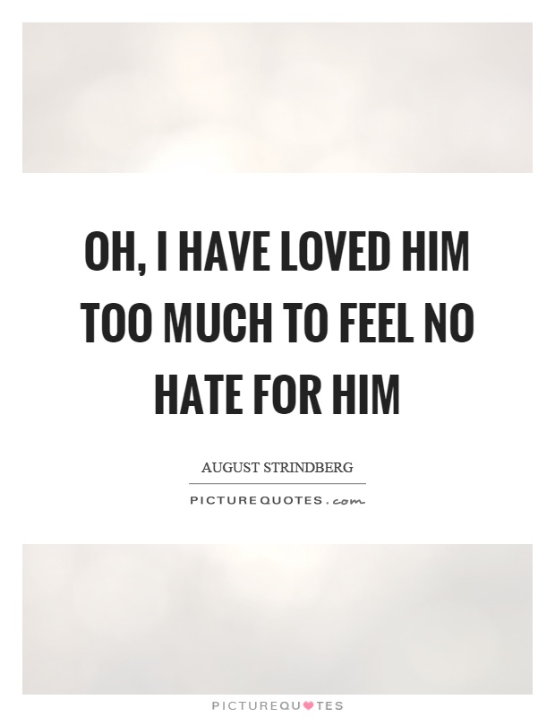 Oh, I have loved him too much to feel no hate for him Picture Quote #1