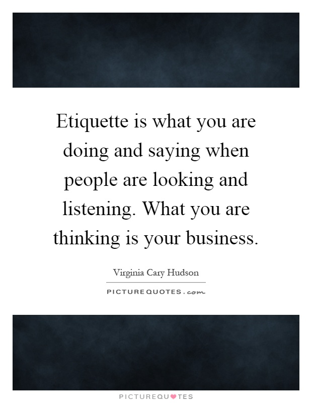 Etiquette is what you are doing and saying when people are looking and listening. What you are thinking is your business Picture Quote #1