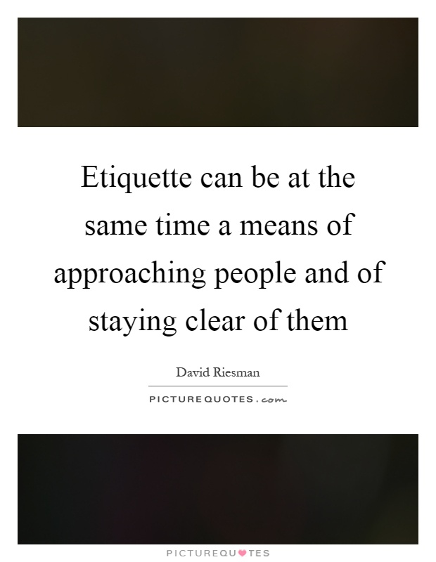 Etiquette can be at the same time a means of approaching people and of staying clear of them Picture Quote #1