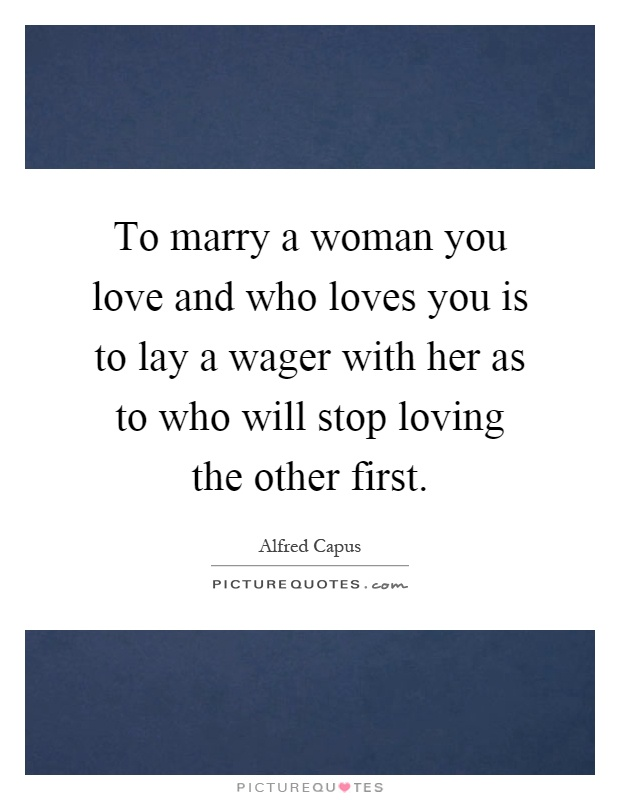 To marry a woman you love and who loves you is to lay a wager with her as to who will stop loving the other first Picture Quote #1