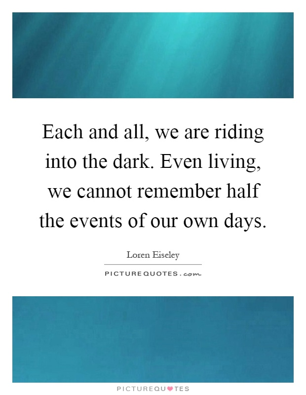 Each and all, we are riding into the dark. Even living, we cannot remember half the events of our own days Picture Quote #1