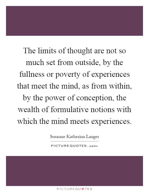 The limits of thought are not so much set from outside, by the fullness or poverty of experiences that meet the mind, as from within, by the power of conception, the wealth of formulative notions with which the mind meets experiences Picture Quote #1
