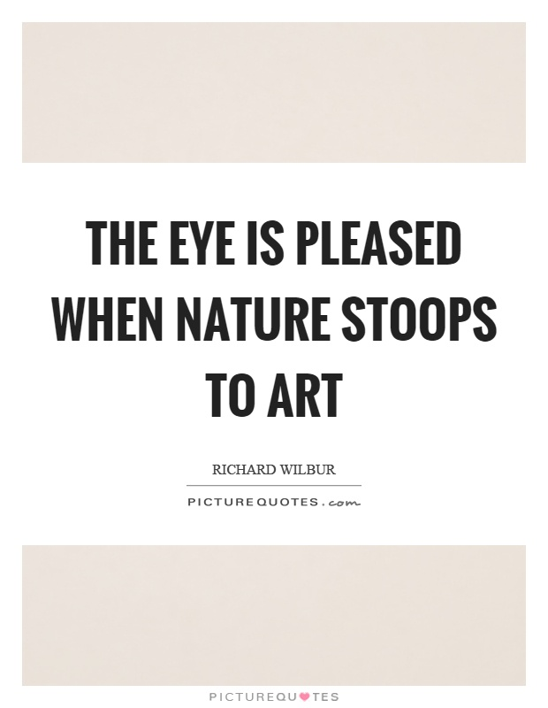 The eye is pleased when nature stoops to art Picture Quote #1