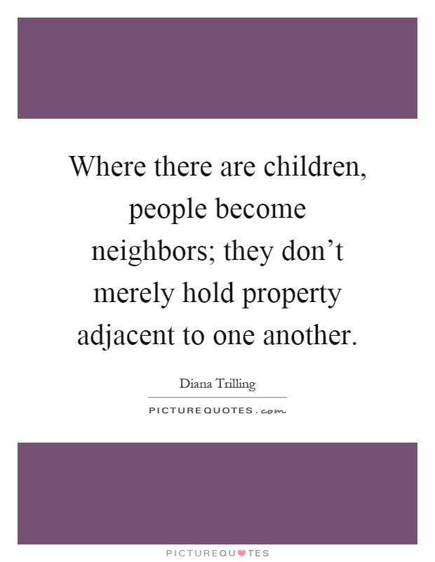 Where there are children, people become neighbors; they don't merely hold property adjacent to one another Picture Quote #1