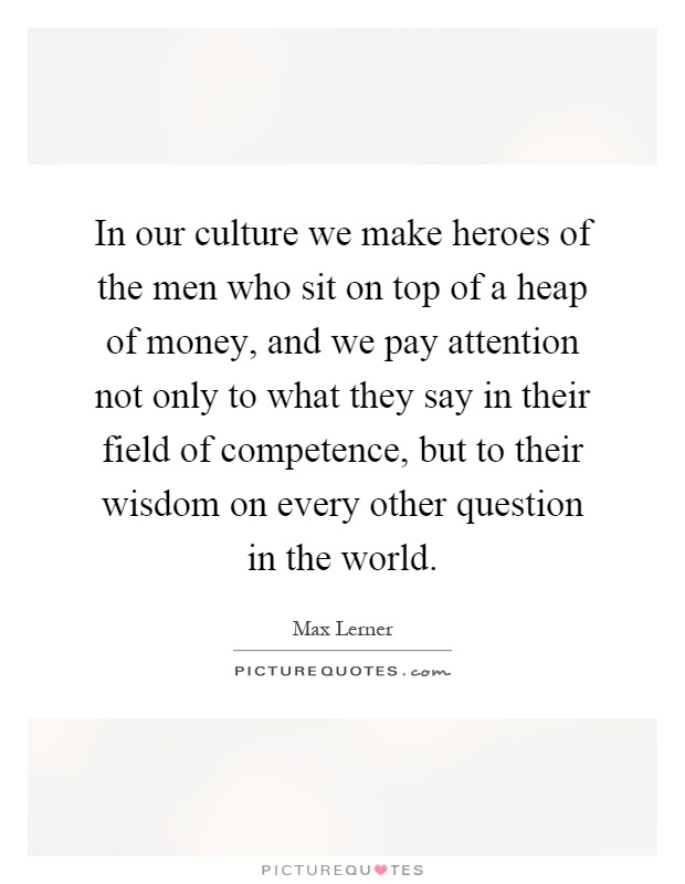 In our culture we make heroes of the men who sit on top of a heap of money, and we pay attention not only to what they say in their field of competence, but to their wisdom on every other question in the world Picture Quote #1