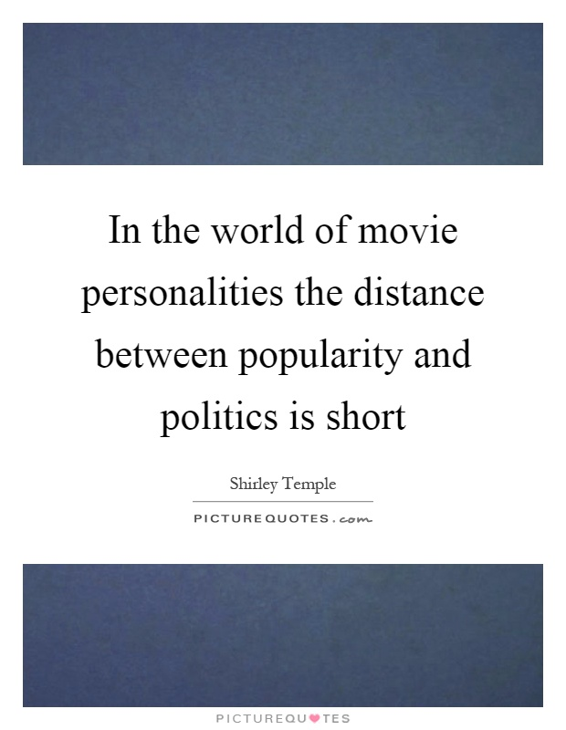 In the world of movie personalities the distance between popularity and politics is short Picture Quote #1