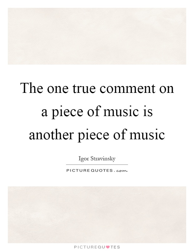 The one true comment on a piece of music is another piece of music Picture Quote #1