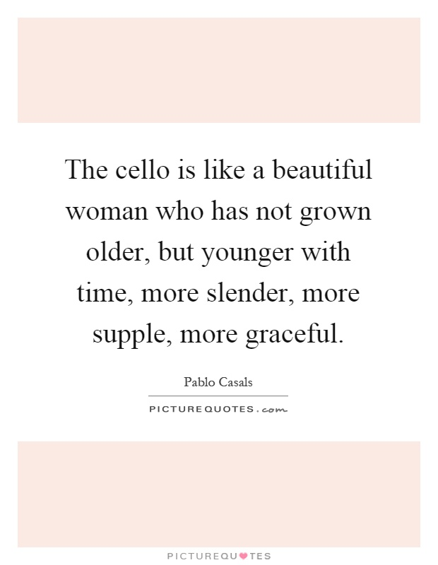 The cello is like a beautiful woman who has not grown older, but younger with time, more slender, more supple, more graceful Picture Quote #1