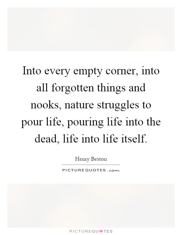 Into every empty corner, into all forgotten things and nooks, nature struggles to pour life, pouring life into the dead, life into life itself Picture Quote #1