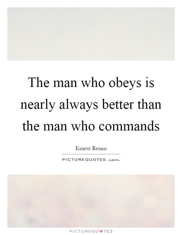 The man who obeys is nearly always better than the man who commands Picture Quote #1