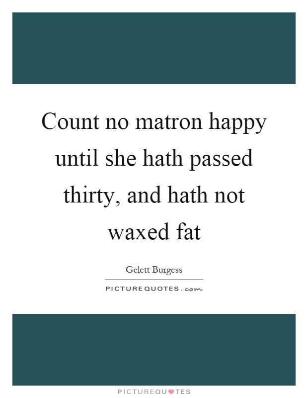 Count no matron happy until she hath passed thirty, and hath not waxed fat Picture Quote #1