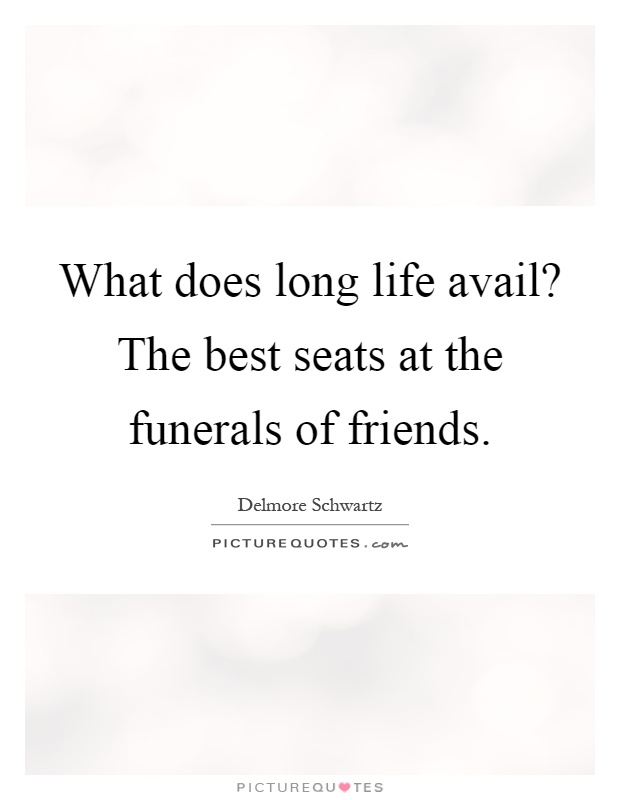 What does long life avail? The best seats at the funerals of friends Picture Quote #1