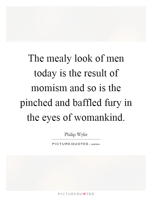 The mealy look of men today is the result of momism and so is the pinched and baffled fury in the eyes of womankind Picture Quote #1