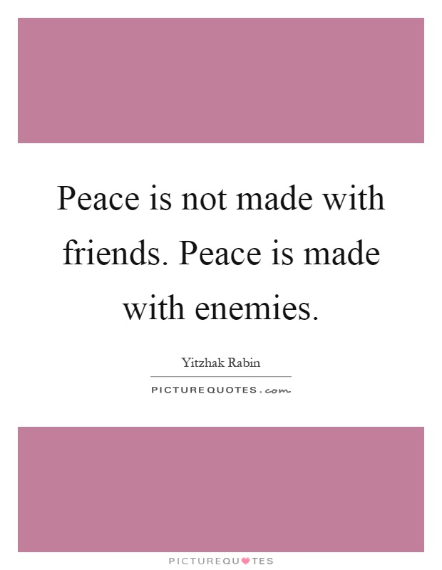 Peace is not made with friends. Peace is made with enemies Picture Quote #1