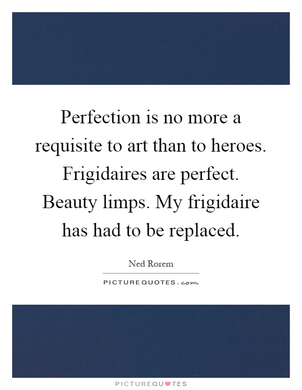 Perfection is no more a requisite to art than to heroes. Frigidaires are perfect. Beauty limps. My frigidaire has had to be replaced Picture Quote #1
