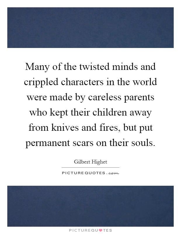 Many of the twisted minds and crippled characters in the world were made by careless parents who kept their children away from knives and fires, but put permanent scars on their souls Picture Quote #1