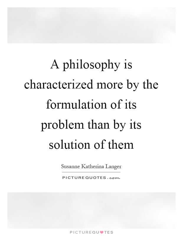 A philosophy is characterized more by the formulation of its problem than by its solution of them Picture Quote #1